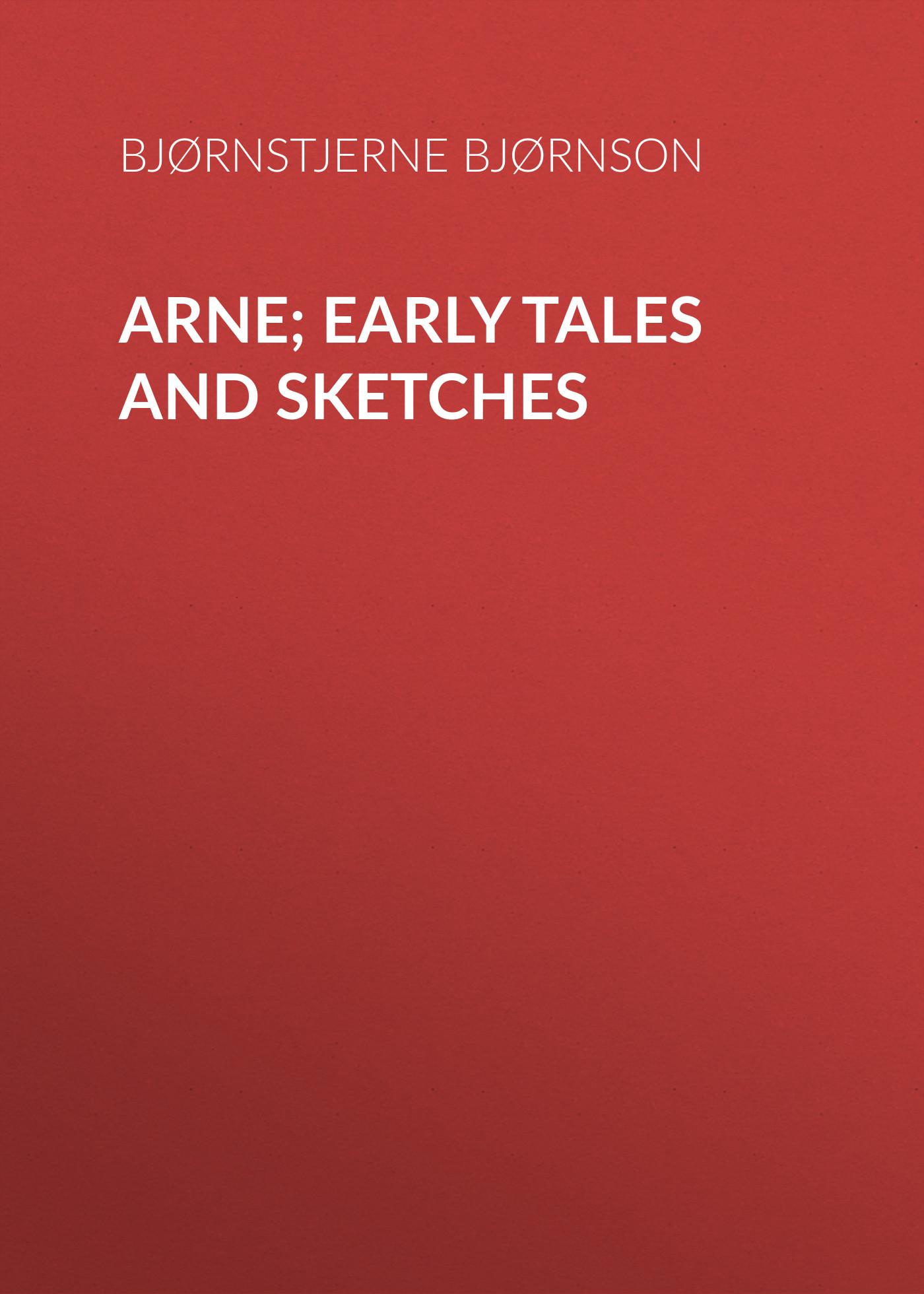Bjørnstjerne Bjørnson Arne; Early Tales and Sketches tales speeches essays and sketches