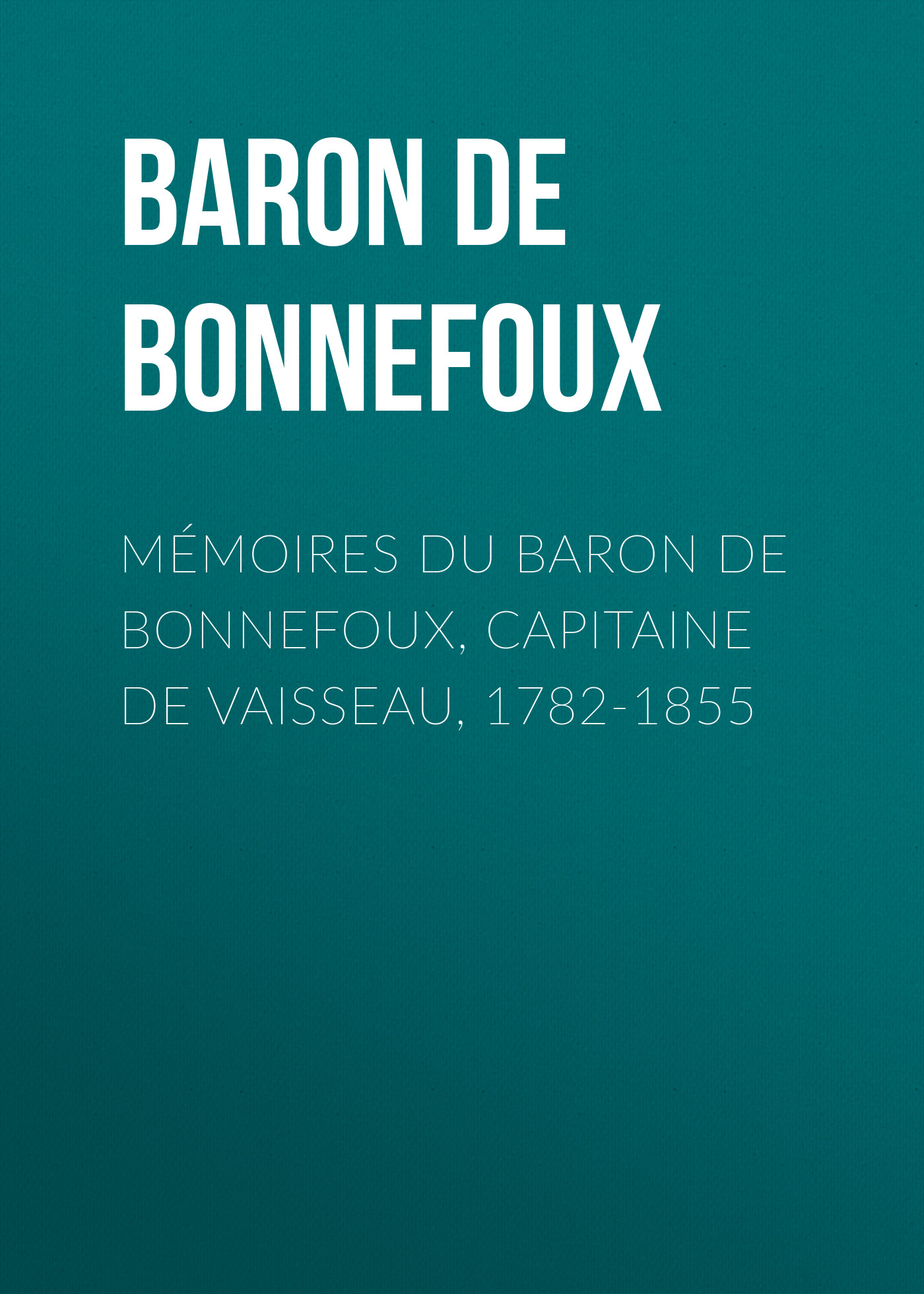 Baron de Pierre-Marie-Joseph Bonnefoux Mémoires du Baron de Bonnefoux, Capitaine de vaisseau, 1782-1855 baron de pierre marie joseph bonnefoux mémoires du baron de bonnefoux capitaine de vaisseau 1782 1855