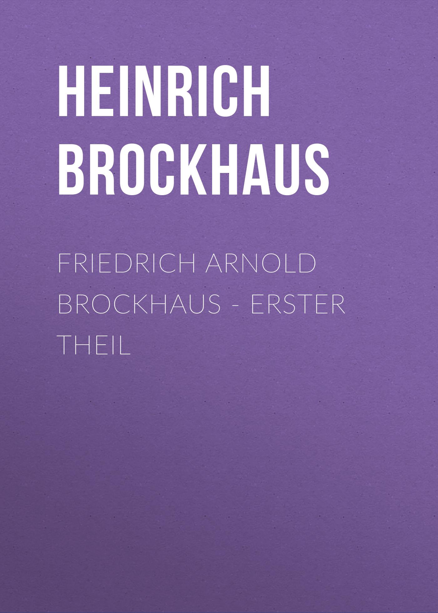 Brockhaus Heinrich Eduard Friedrich Arnold Brockhaus - Erster Theil heinrich eduard brockhaus friedrich arnold brockhaus sein leben und wirken german edition
