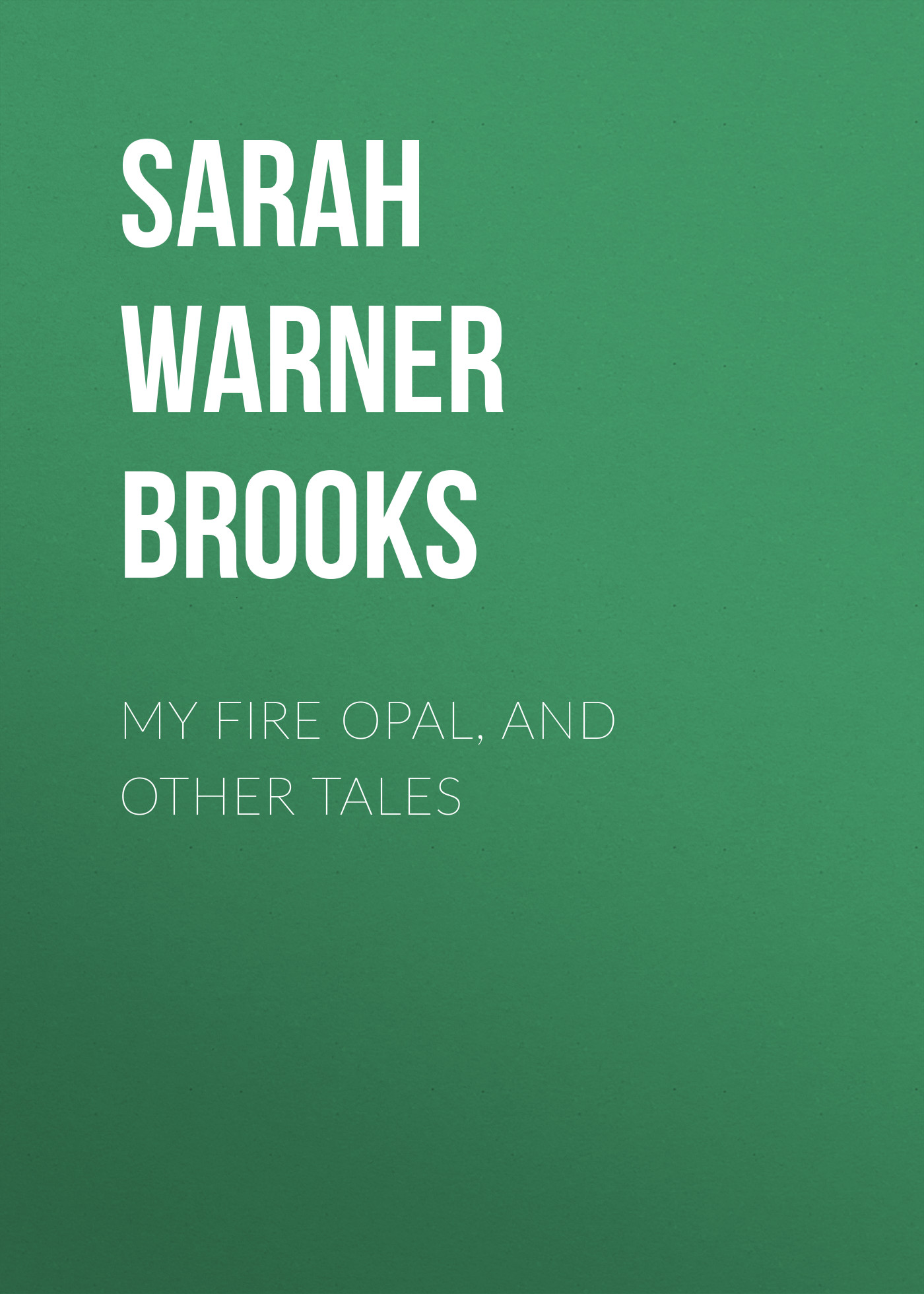Sarah Warner Brooks My Fire Opal, and Other Tales