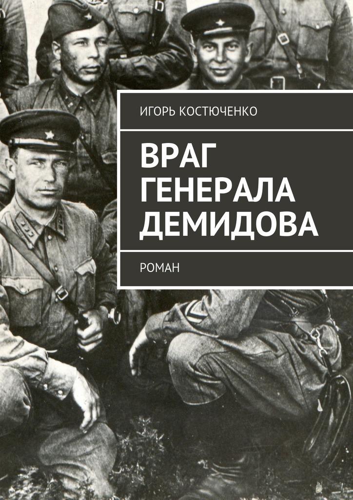 Игорь Костюченко Враг генерала Демидова. Роман евгений сухов агент немецкой разведки