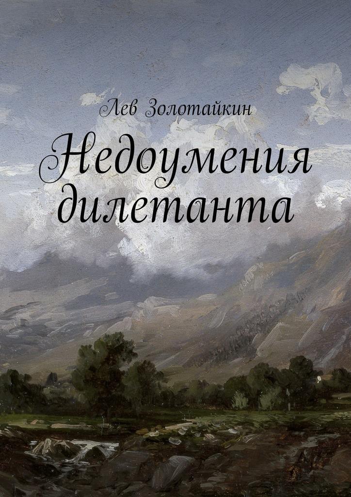 Лев Золотайкин Недоумения дилетанта лев золотайкин сказочная наша жизнь