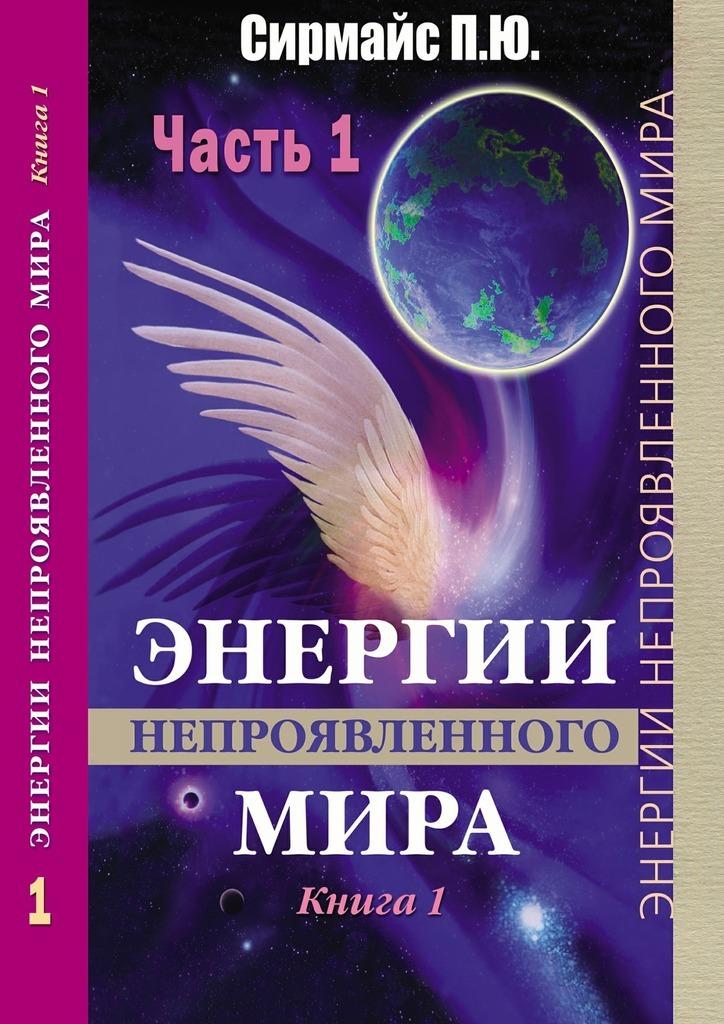 Павел Юрьевич Сирмайс Энергии непроявленногомира. Книга 1