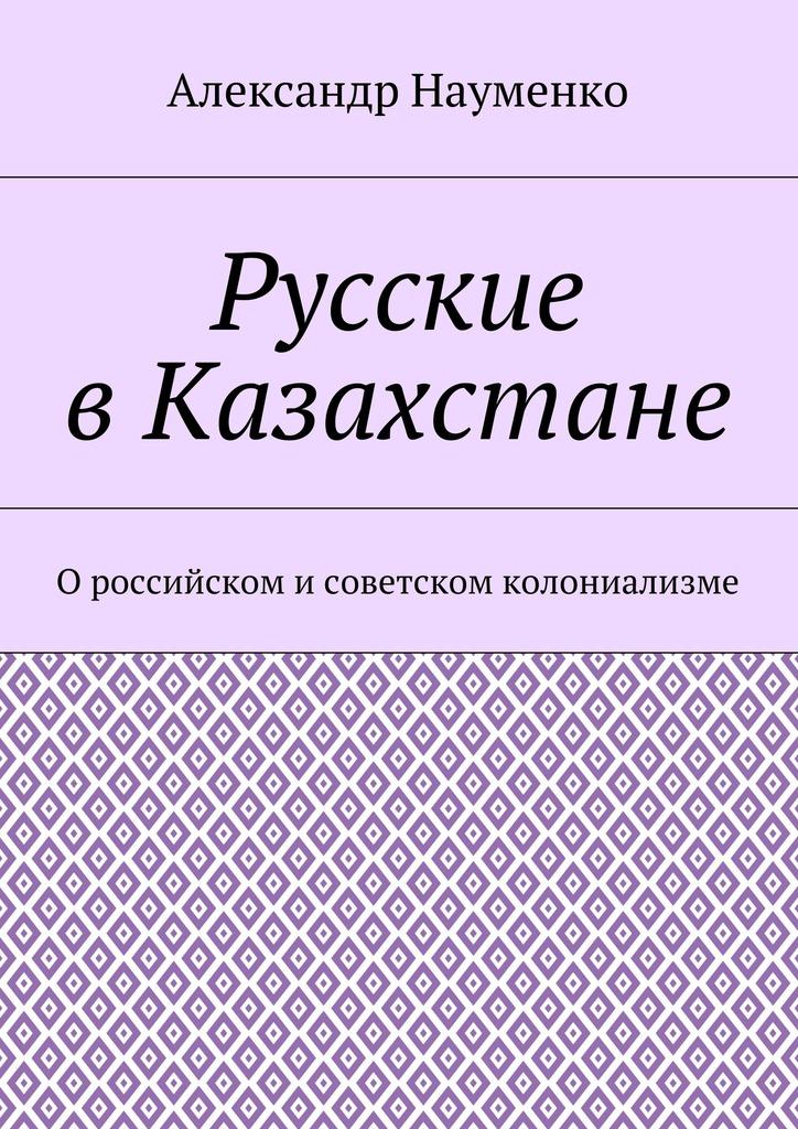 Александр Науменко Русские . О российском исоетском колониализме