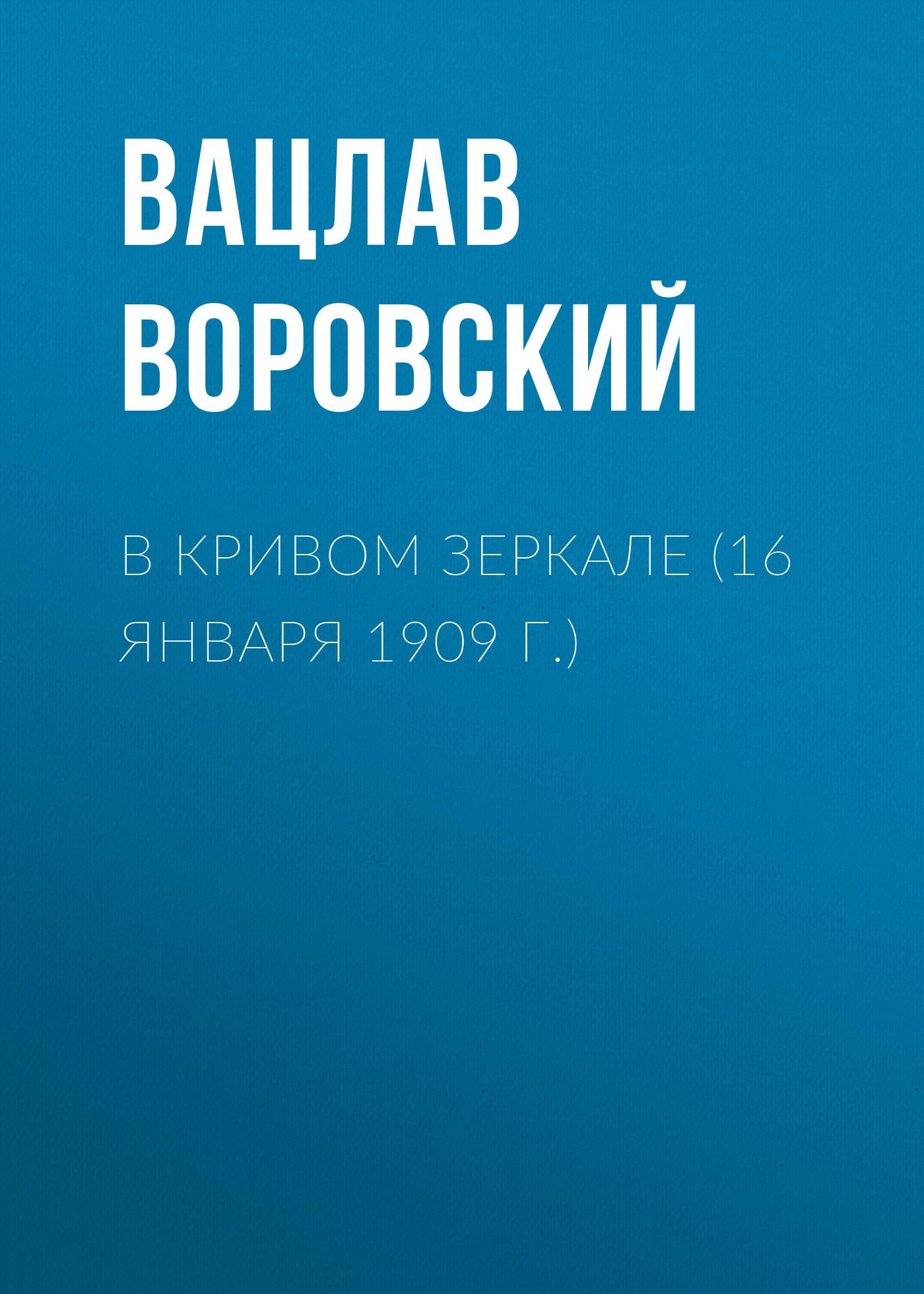 Вацлав Воровский В кривом зеркале (16 января 1909 г.) вацлав воровский мысли вслух 15 января 1910 г