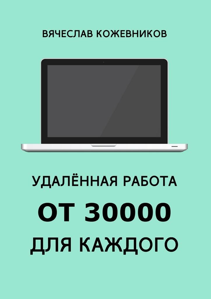 Вячеслав Кожевников Удалённая работа от30000для каждого. Руководство к действию будда мозг и нейрофизиология счастья как изменить жизнь к лучшему практическое руководство