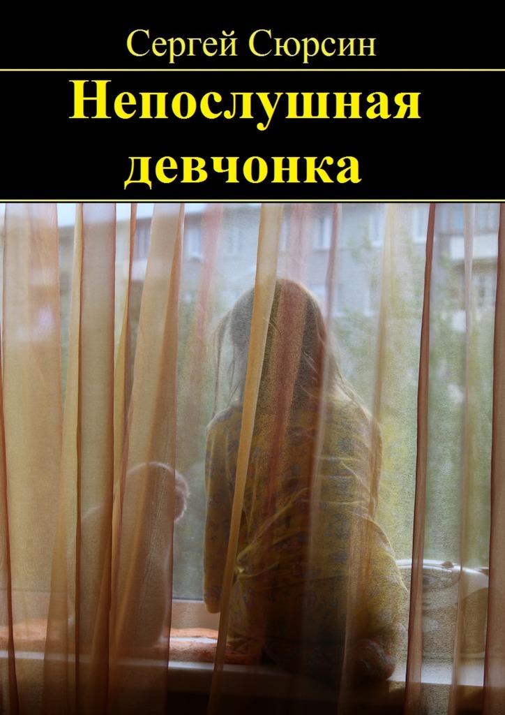 Сергей Сюрсин Непослушная девчонка. Фантастические рассказы и сказки для детей what we feel