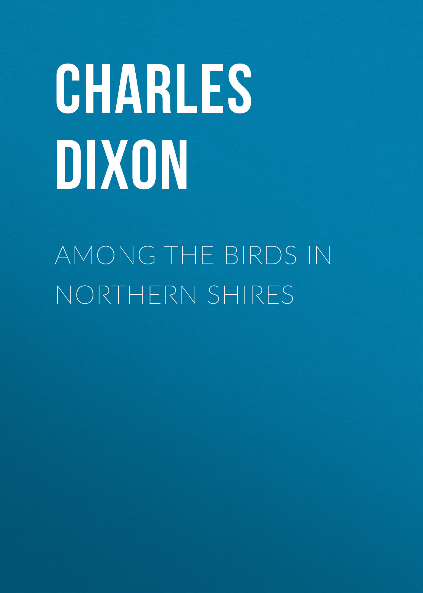 Charles Dixon Among the Birds in Northern Shires charles dixon among the birds in northern shires