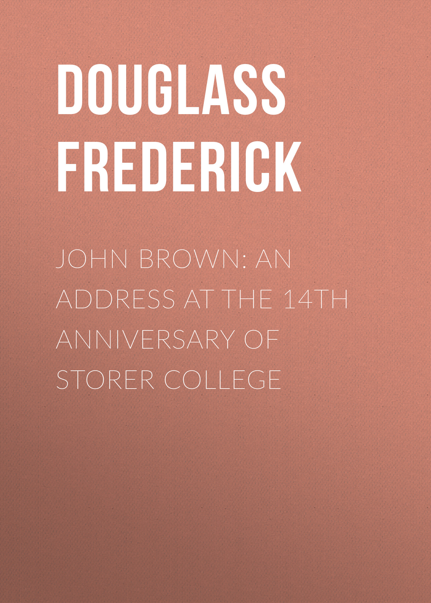 Douglass Frederick John Brown: An Address at the 14th Anniversary of Storer College f douglass oration by frederick douglass