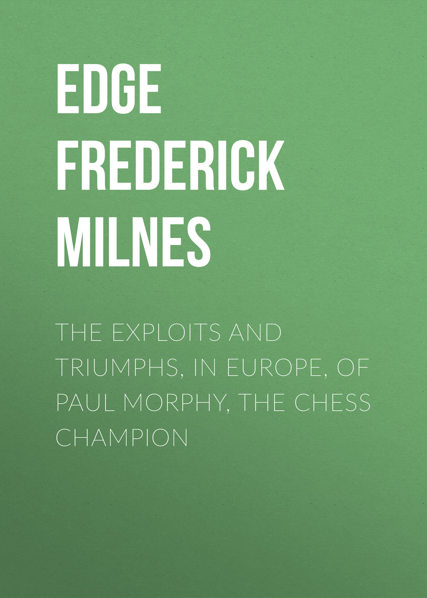 Edge Frederick Milnes The Exploits and Triumphs, in Europe, of Paul Morphy, the Chess Champion gerstaecker frederick wild sports in the far west