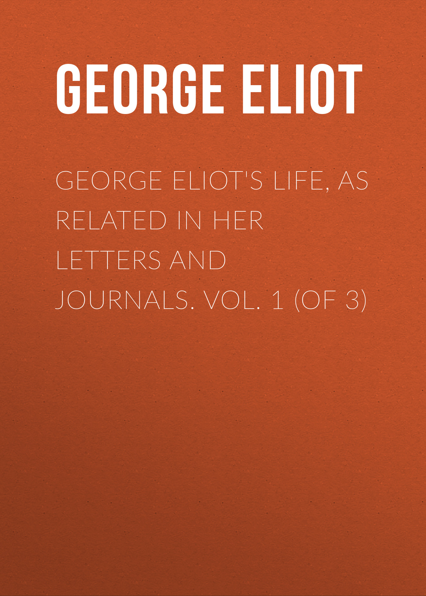 Джордж Элиот George Eliot's Life, as Related in Her Letters and Journals. Vol. 1 (of 3)
