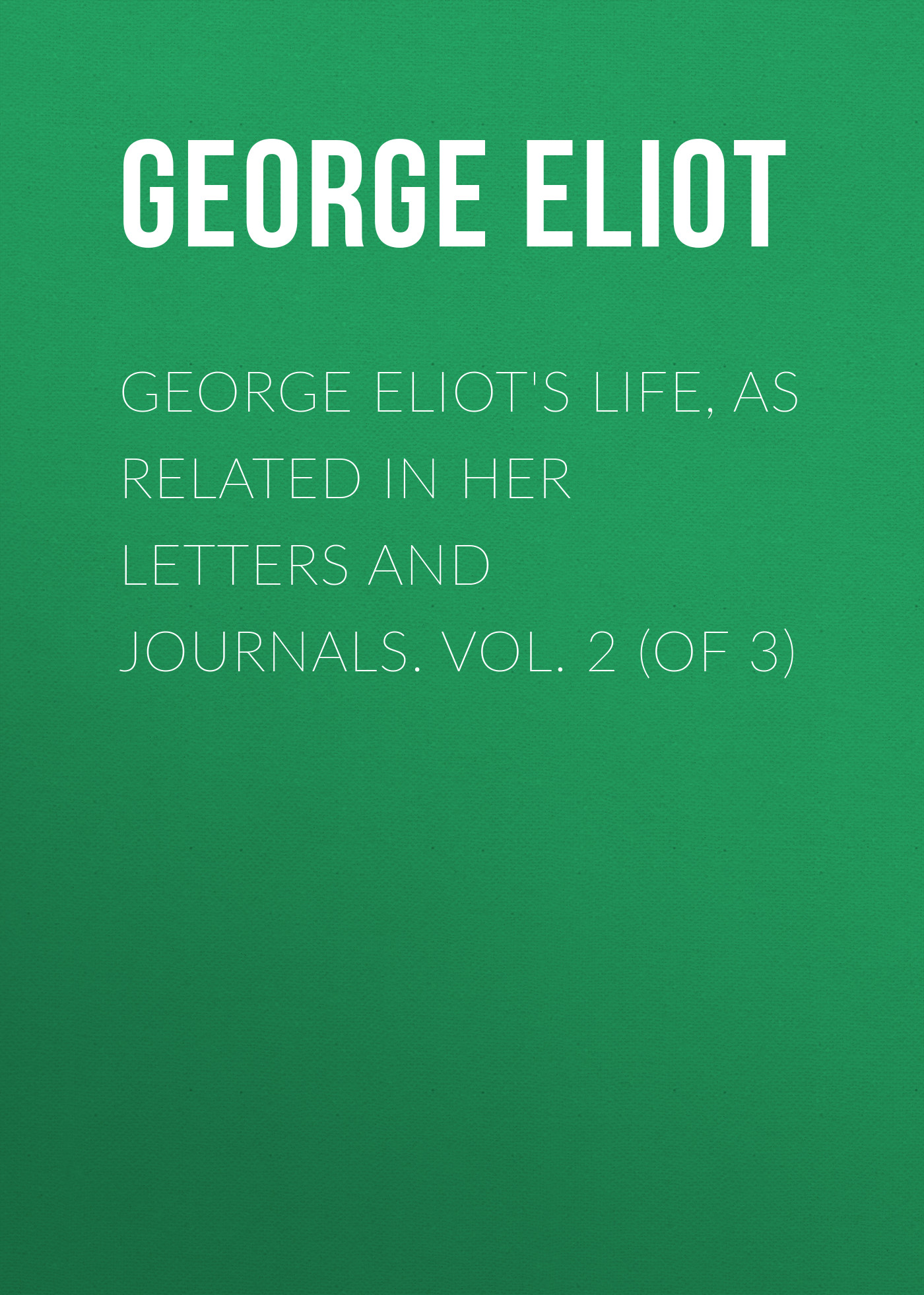 Джордж Элиот George Eliot's Life, as Related in Her Letters and Journals. Vol. 2 (of 3)