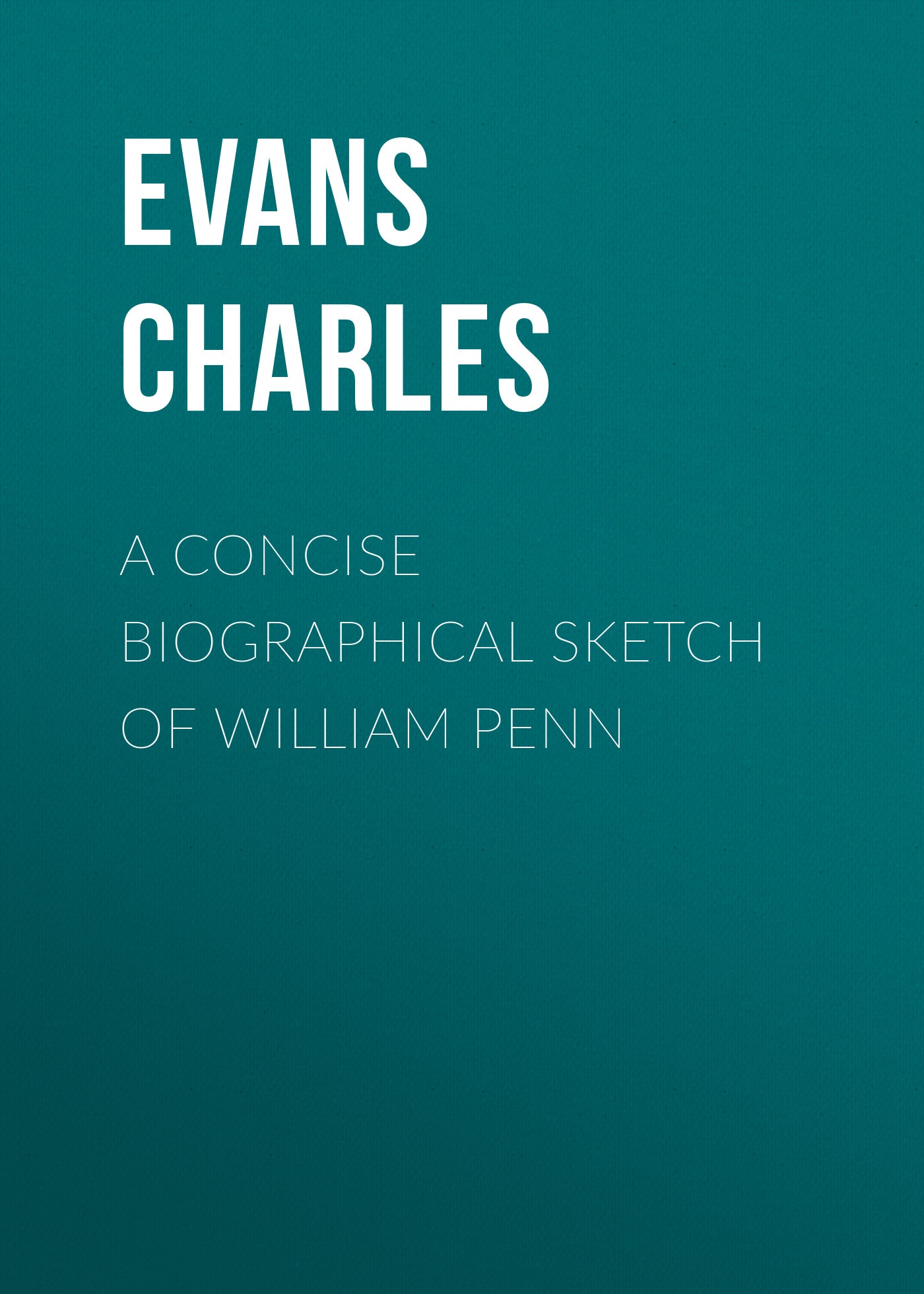 Evans Charles A Concise Biographical Sketch of William Penn