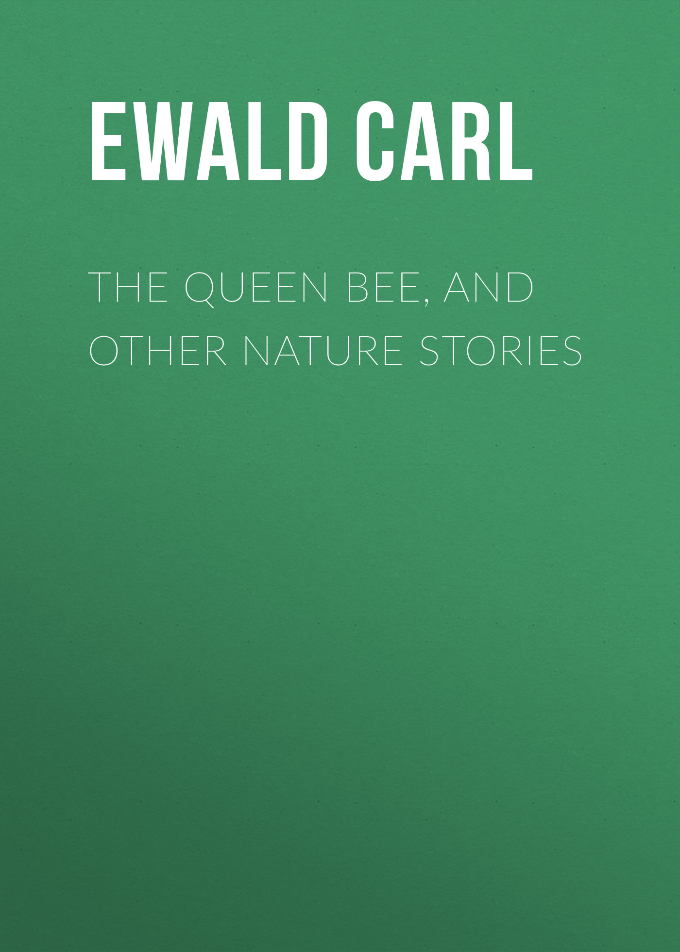 Ewald Carl The Queen Bee, and Other Nature Stories monsters and other stories
