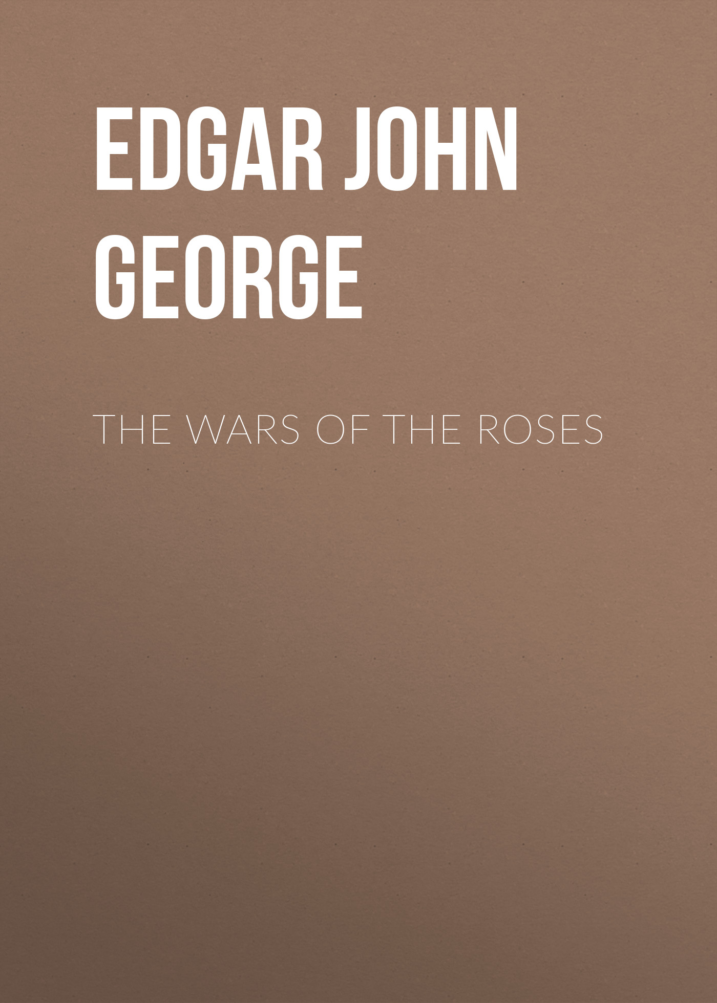 Edgar John George The Wars of the Roses edgar john george the wars of the roses