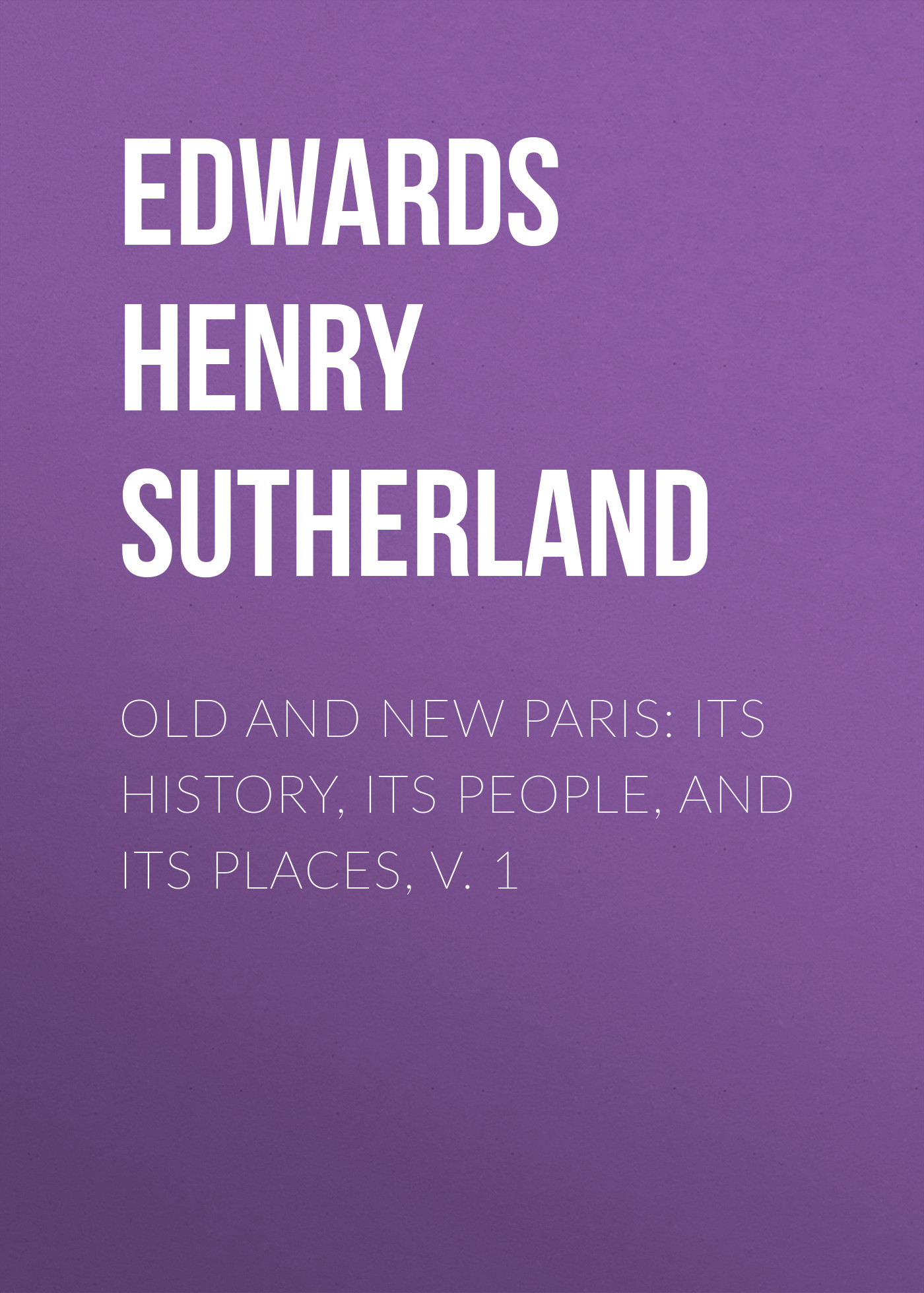 Edwards Henry Sutherland Old and New Paris: Its History, Its People, and Its Places, v. 1 g l shumway history of western nebraska and its people volume 3 part 1