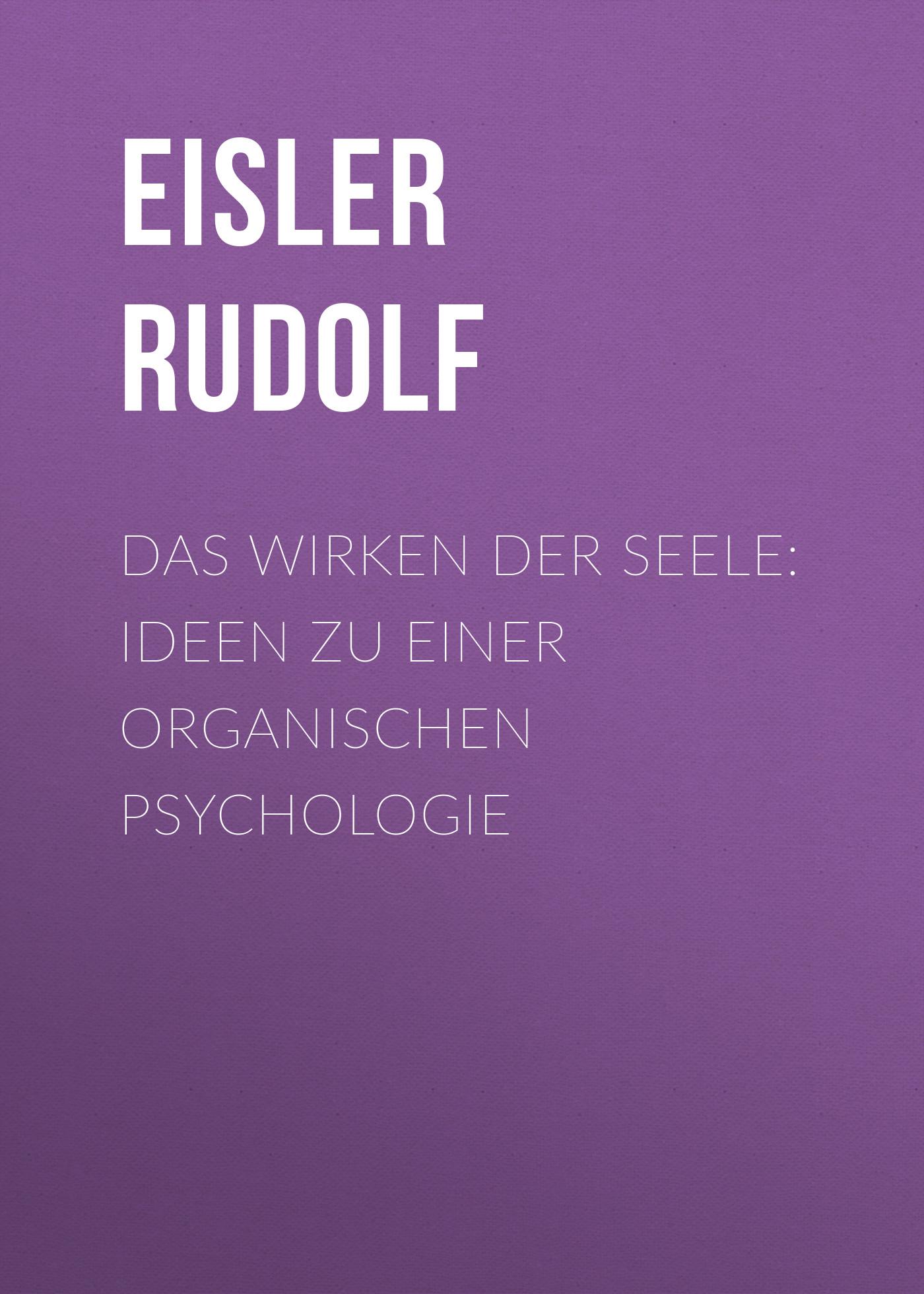 Eisler Rudolf Das Wirken der Seele: Ideen zu einer organischen Psychologie ernst sandberg georg reinbach das israelitische krankenhaus zu breslau