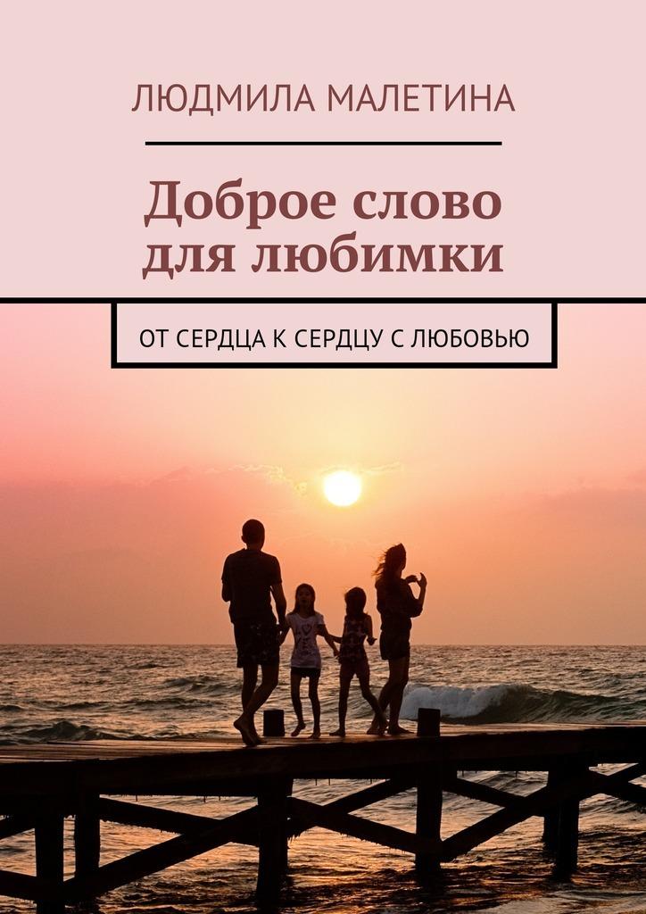 Людмила Малетина Доброе слово для любимки. От сердца к сердцу с любовью доброе слово алфавит духовный