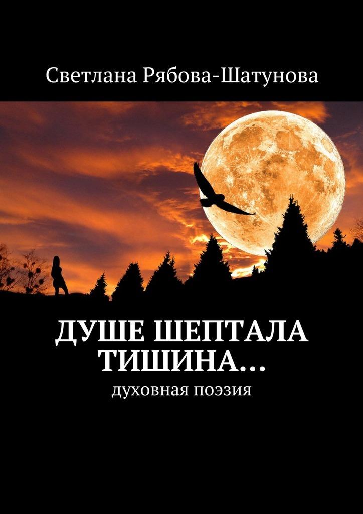 Светлана Рябова-Шатунова Душе шептала тишина… Духовная поэзия цена в Москве и Питере