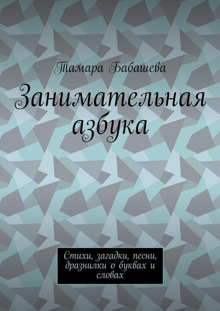 Тамара Бабашева Занимательная азбука. Стихи, загадки, песни, дразнилки о буквах и словах