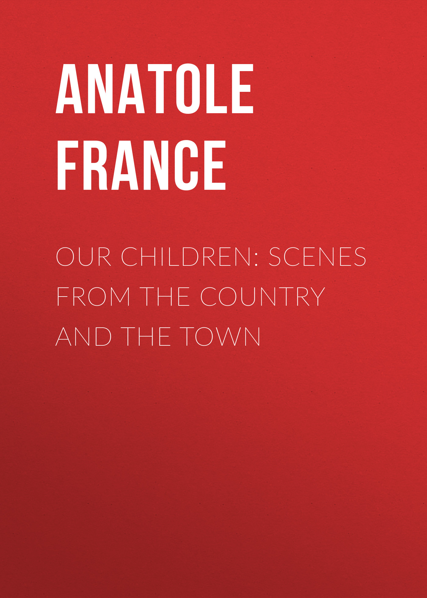 Anatole France Our Children: Scenes from the Country and the Town