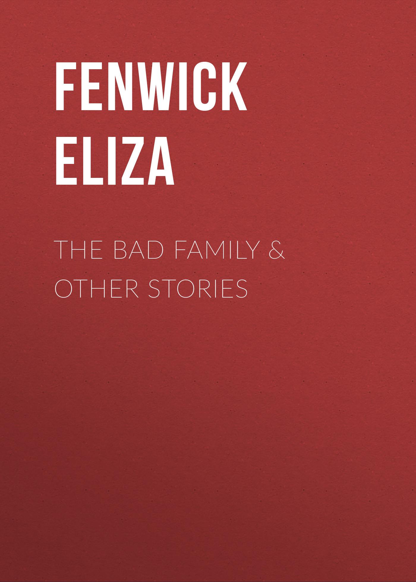 Fenwick Eliza The Bad Family & Other Stories fenwick eliza secresy or ruin on the rock