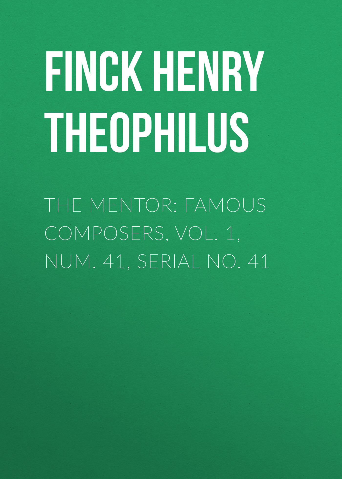 Finck Henry Theophilus The Mentor: Famous Composers, Vol. 1, Num. 41, Serial No. 41 h finck 8 hymns
