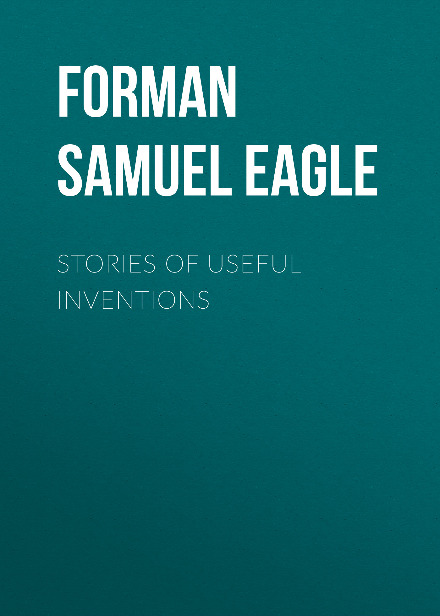 Forman Samuel Eagle Stories of Useful Inventions inventions