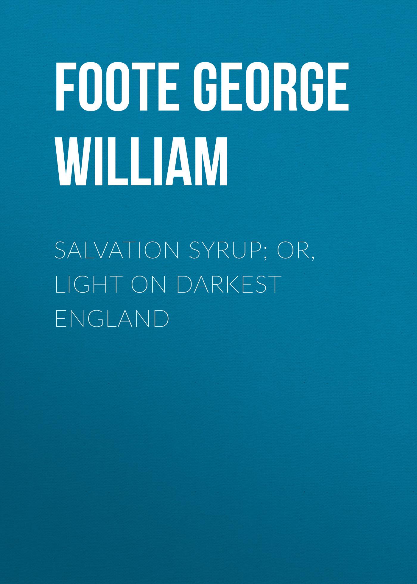 Foote George William Salvation Syrup; Or, Light On Darkest England foote george william reminiscences of charles bradlaugh