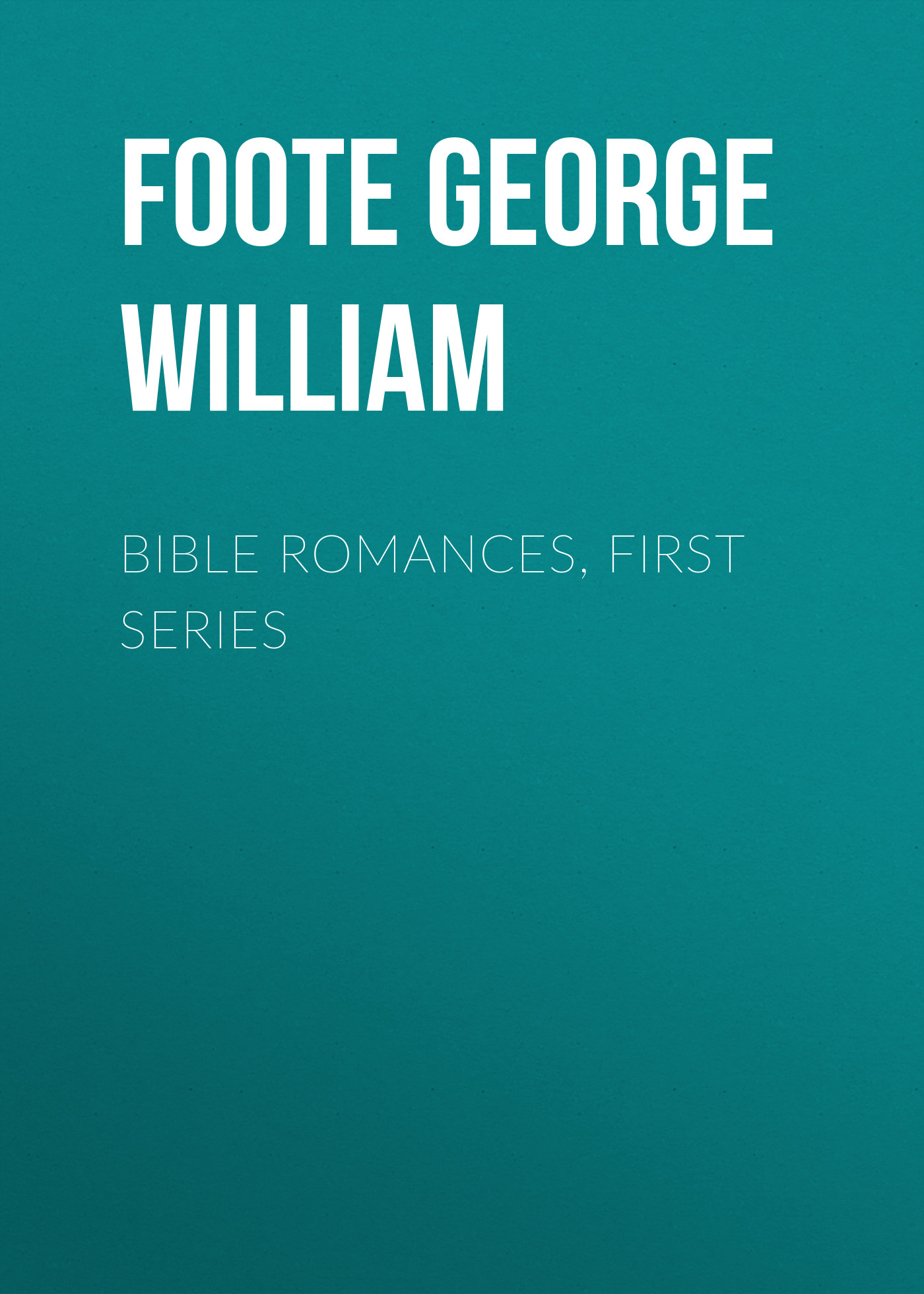 Foote George William Bible Romances, First Series john george wood bible animals