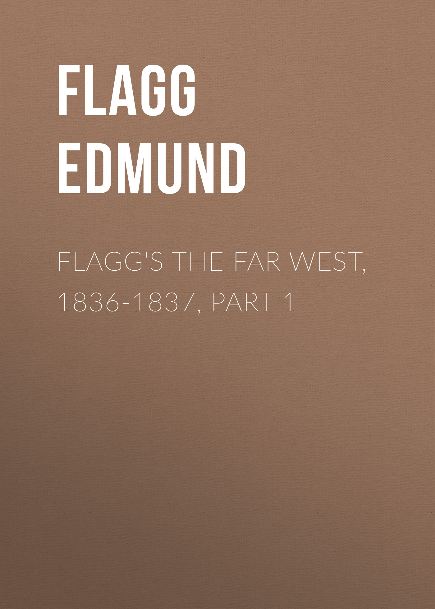 цена Flagg Edmund Flagg's The Far West, 1836-1837, part 1