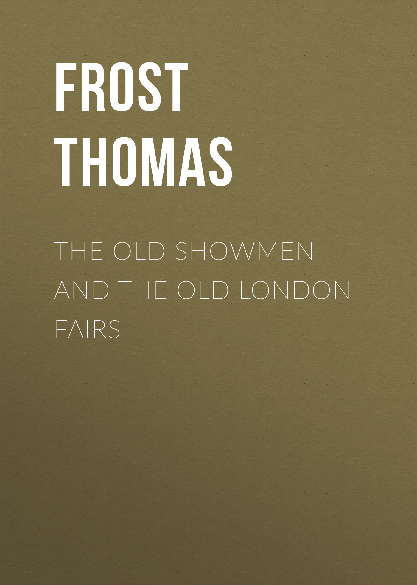 Frost Thomas The Old Showmen and the Old London Fairs