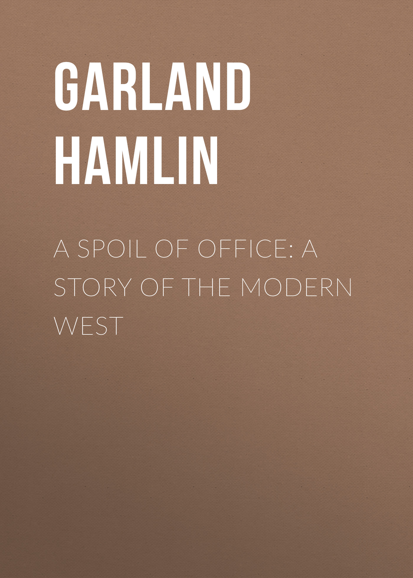 Garland Hamlin A Spoil of Office: A Story of the Modern West garland hamlin a pioneer mother