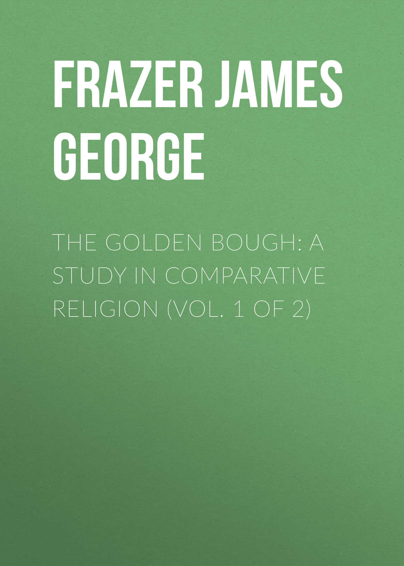 Frazer James George The Golden Bough: A Study in Comparative Religion (Vol. 1 of 2) frazer james george the belief in immortality and the worship of the dead volume 2 of 3