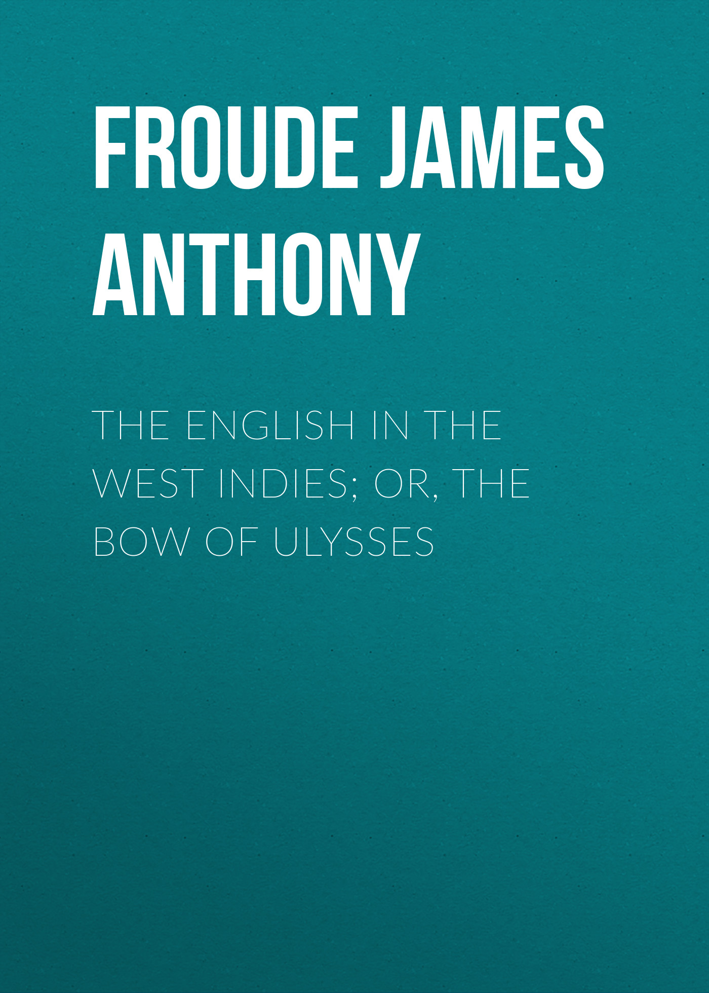 Froude James Anthony The English in the West Indies; Or, The Bow of Ulysses ulysses amazing adventures of