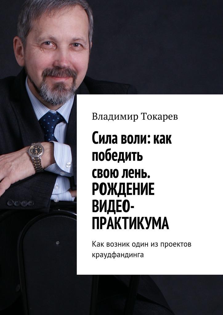 Фото - Владимир Токарев Cила воли: как победить свою лень. Рождение видео-практикума. Как возник один из проектов краудфандинга видео
