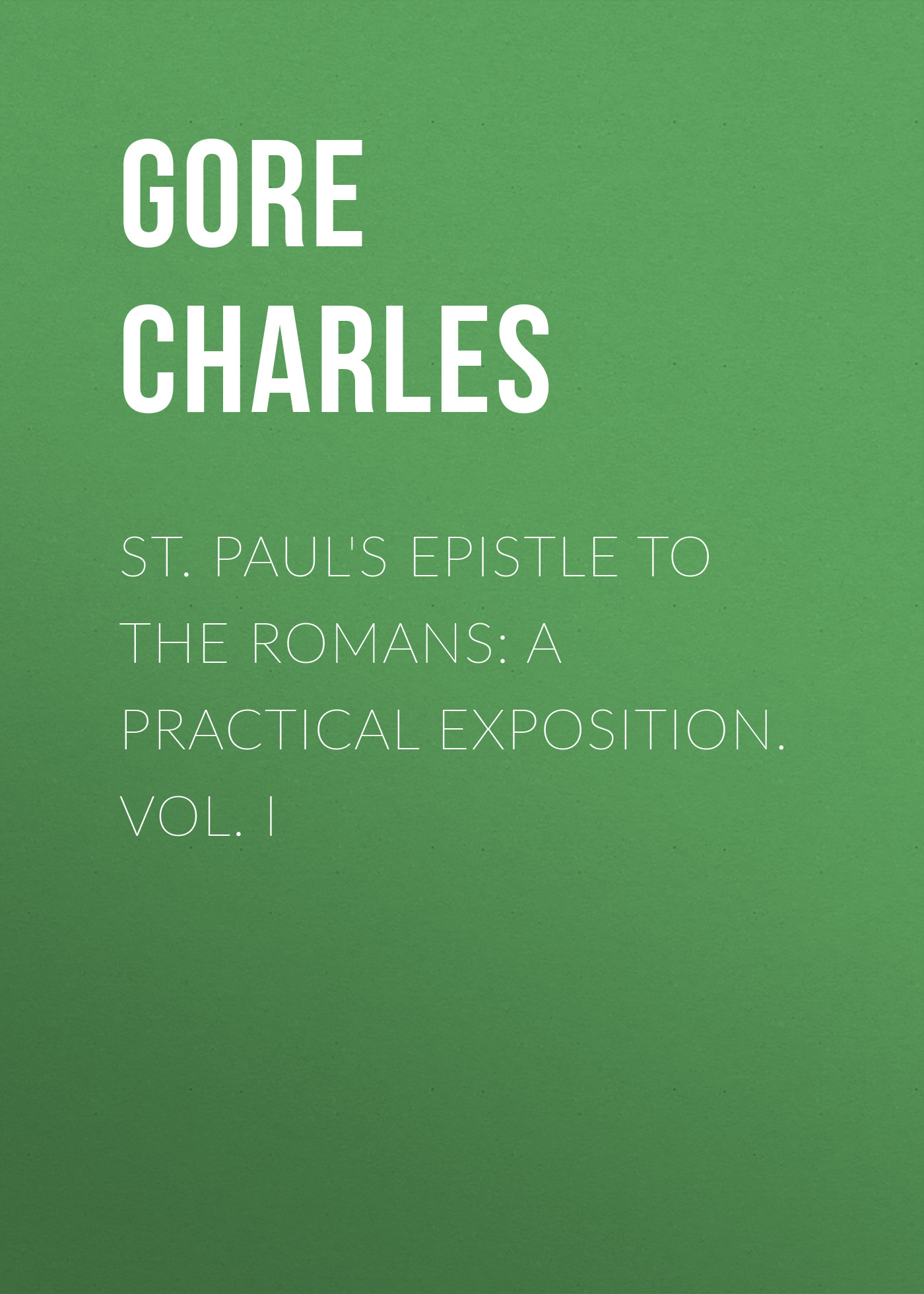 Gore Charles St. Paul's Epistle to the Romans: A Practical Exposition. Vol. I edwards thomas charles the expositor s bible the epistle to the hebrews
