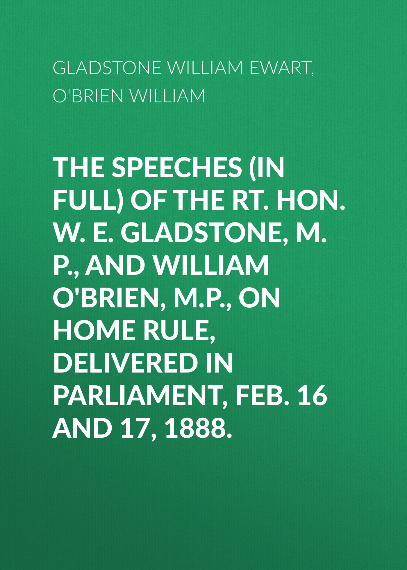 Gladstone William Ewart The Speeches (In Full) of the Rt. Hon. W. E. Gladstone, M.P., and William O'Brien, M.P., on Home Rule, Delivered in Parliament, Feb. 16 and 17, 1888.