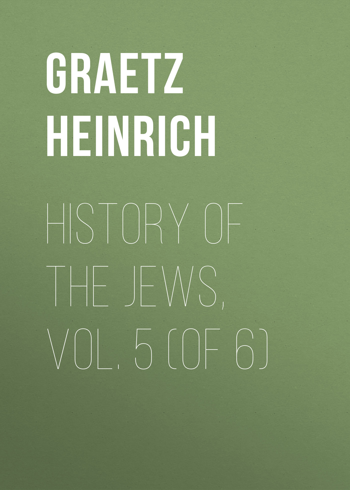 Graetz Heinrich History of the Jews, Vol. 5 (of 6) duncker max the history of antiquity vol 4 of 6