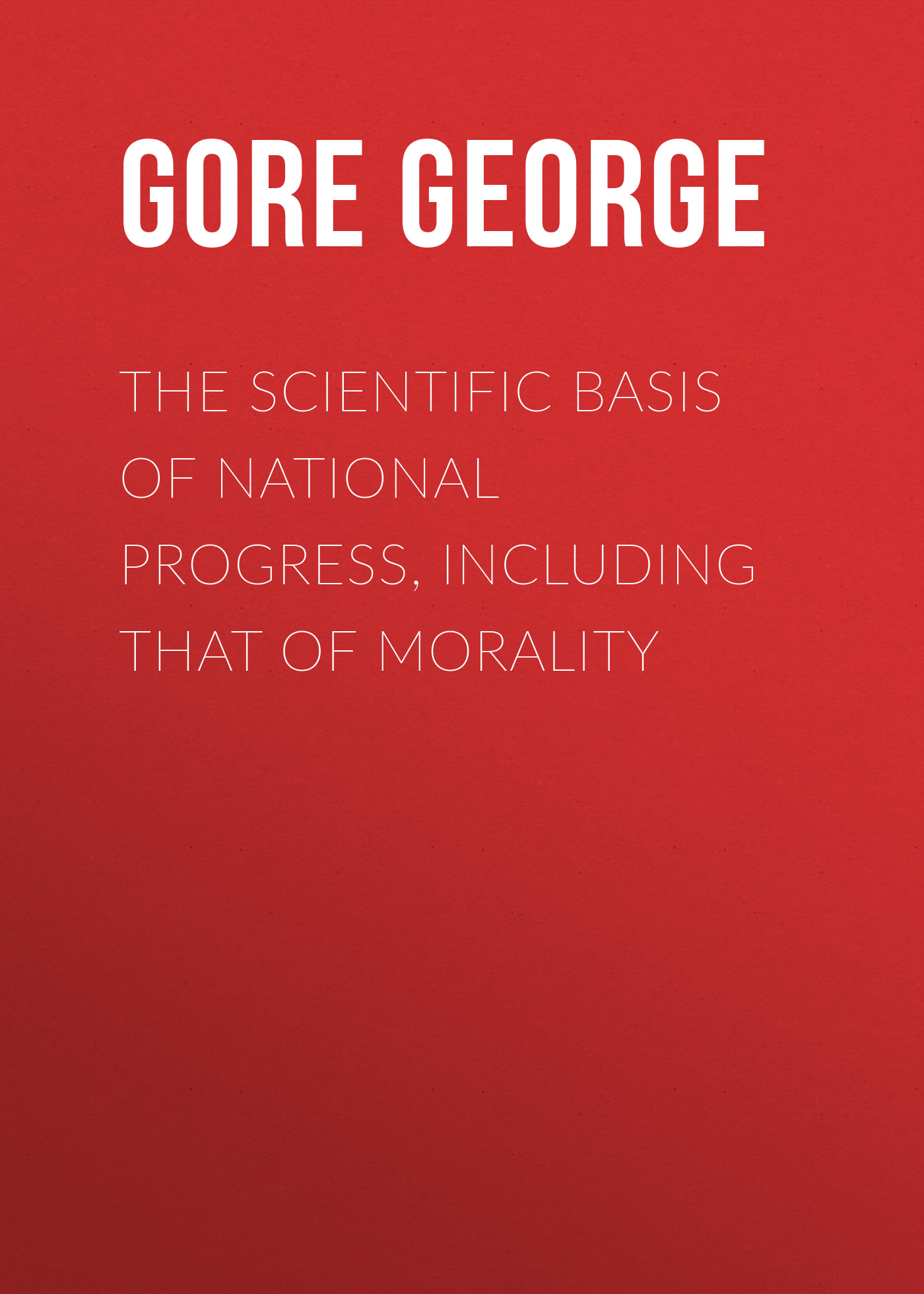 Gore George The Scientific Basis of National Progress, Including that of Morality the dignity of working men – morality