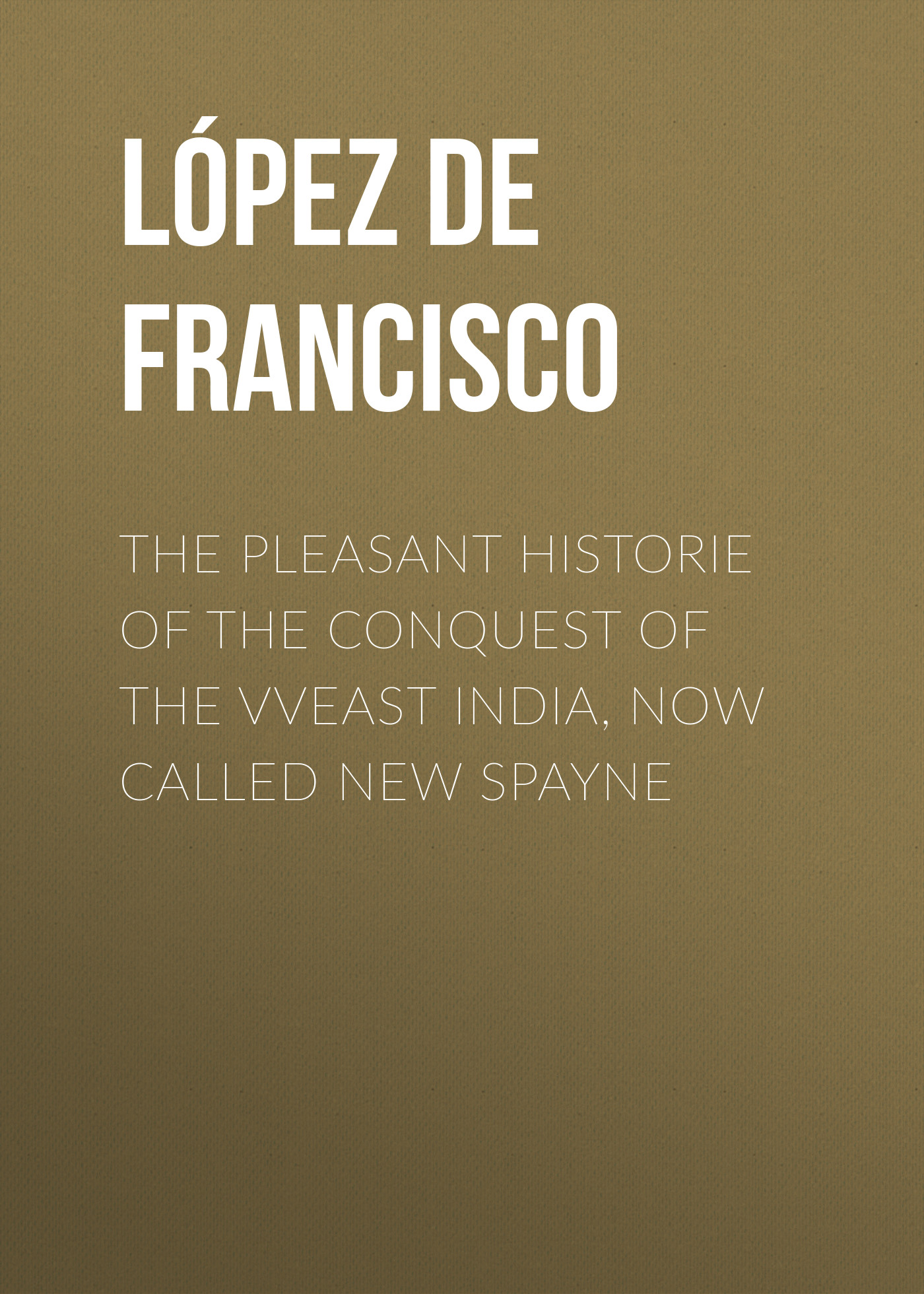 López de Gómara Francisco The pleasant historie of the conquest of the VVeast India, now called new Spayne pleasant vices
