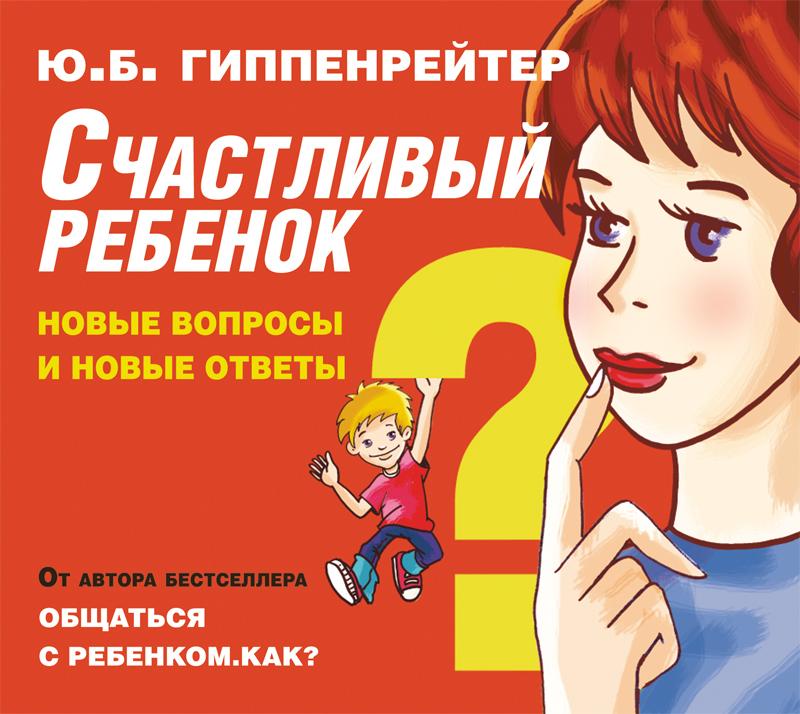 Юлия Гиппенрейтер Счастливый ребенок: новые вопросы и новые ответы