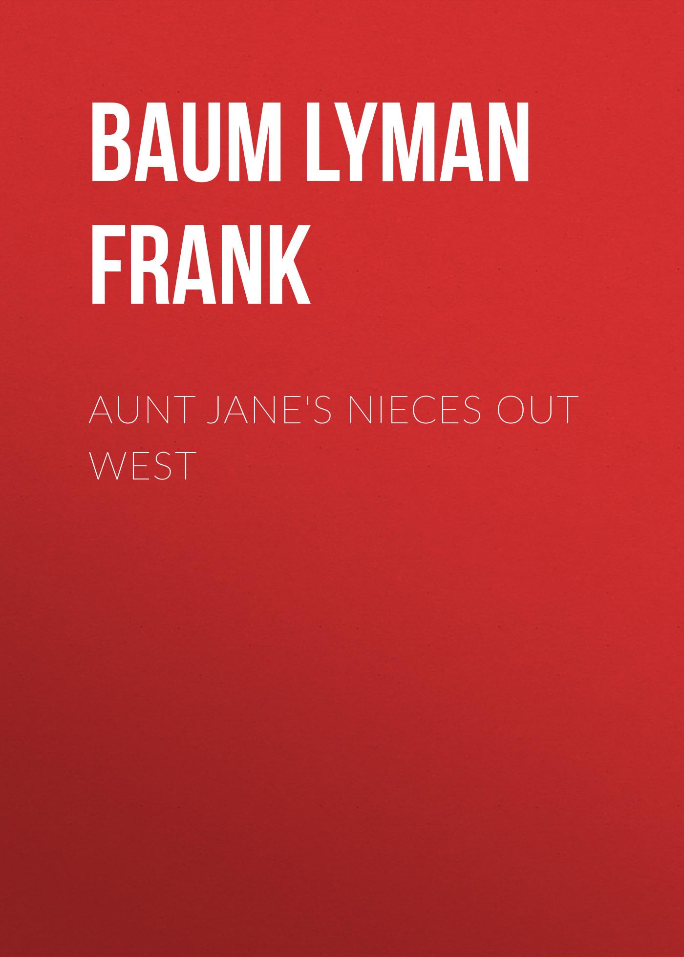 Лаймен Фрэнк Баум Aunt Jane's Nieces out West лаймен фрэнк баум aunt jane s nieces and uncle john