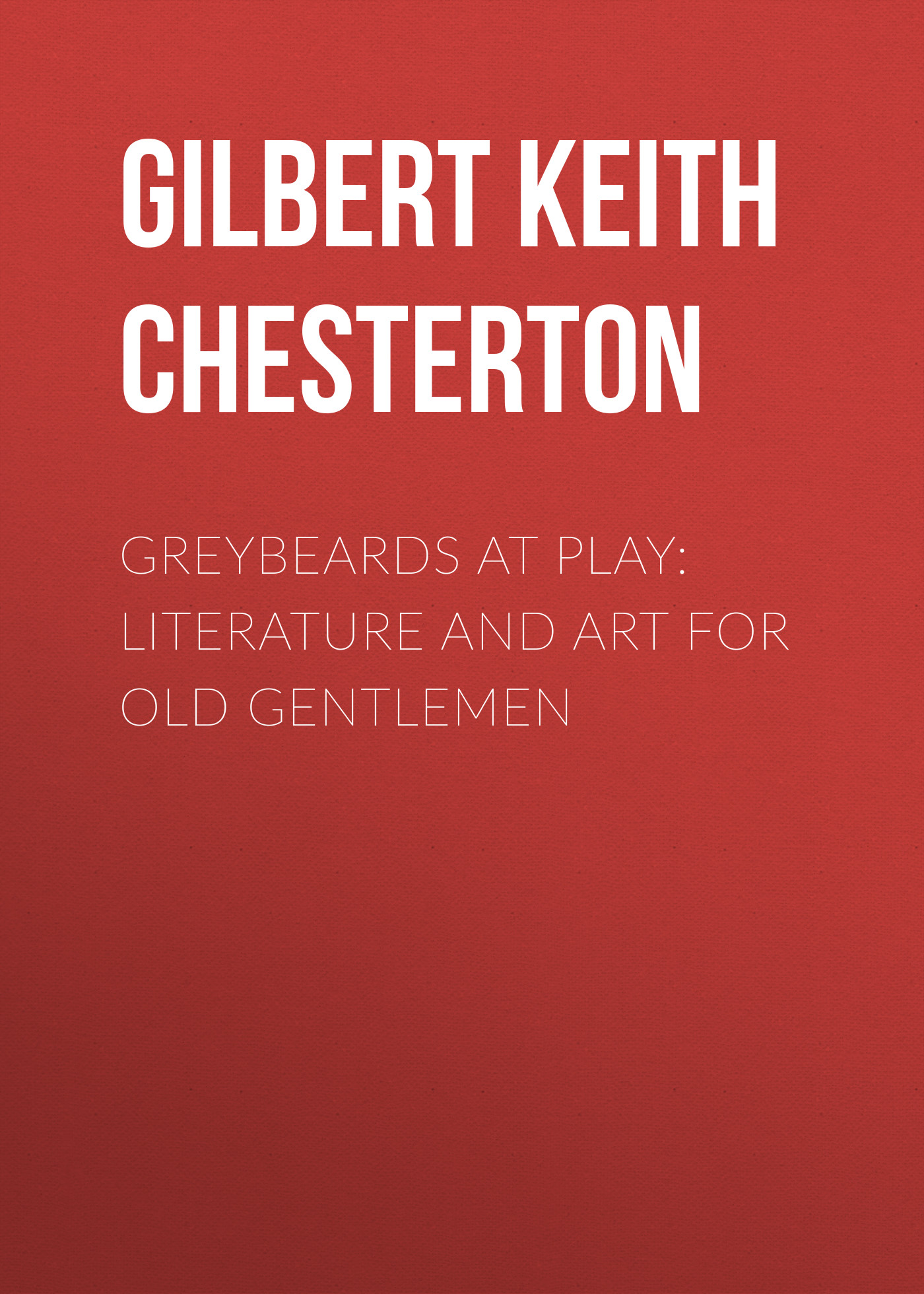 Gilbert Keith Chesterton Greybeards at Play: Literature and Art for Old Gentlemen