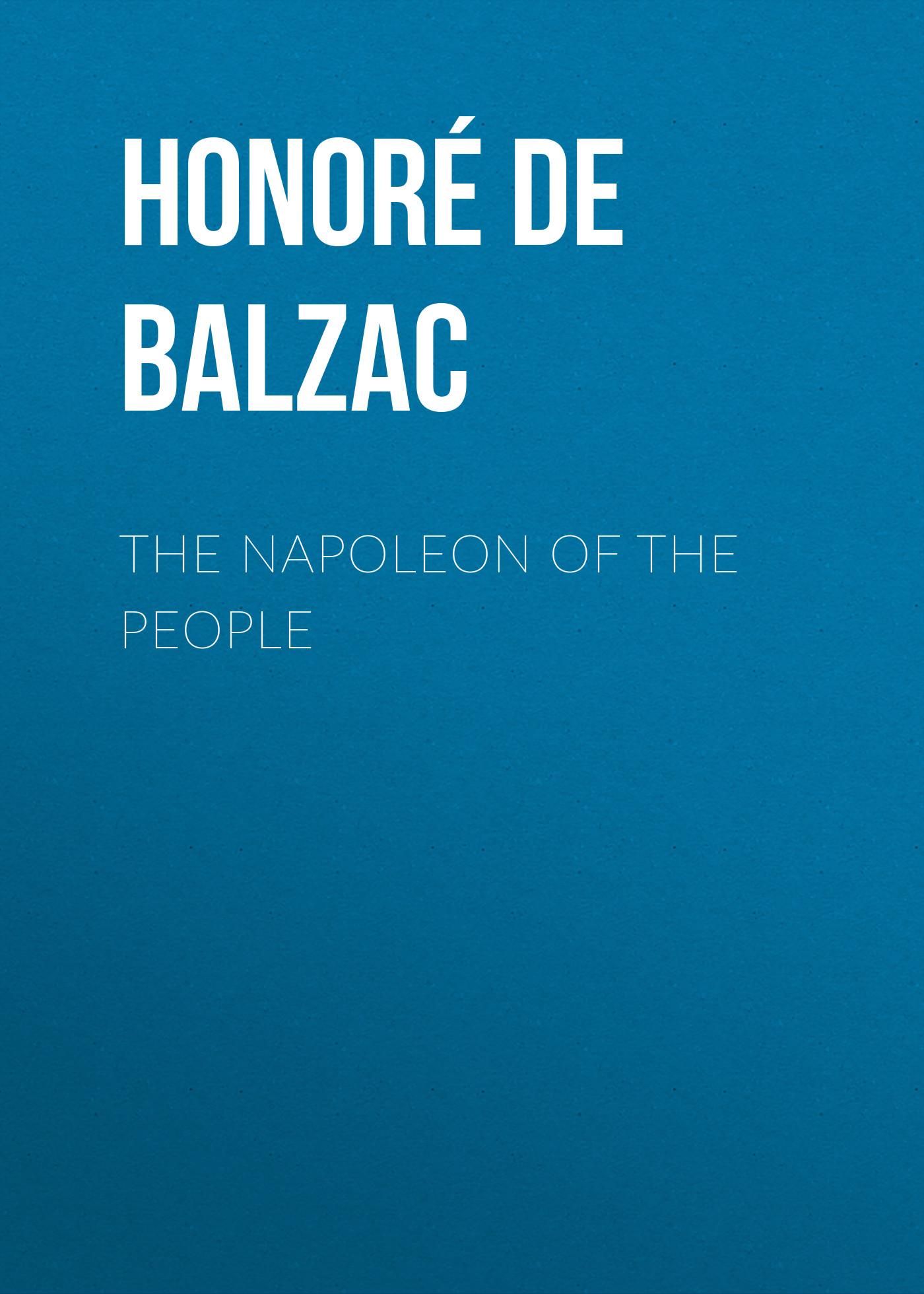 Оноре де Бальзак The Napoleon of the People оноре де бальзак the human comedy introductions and appendix
