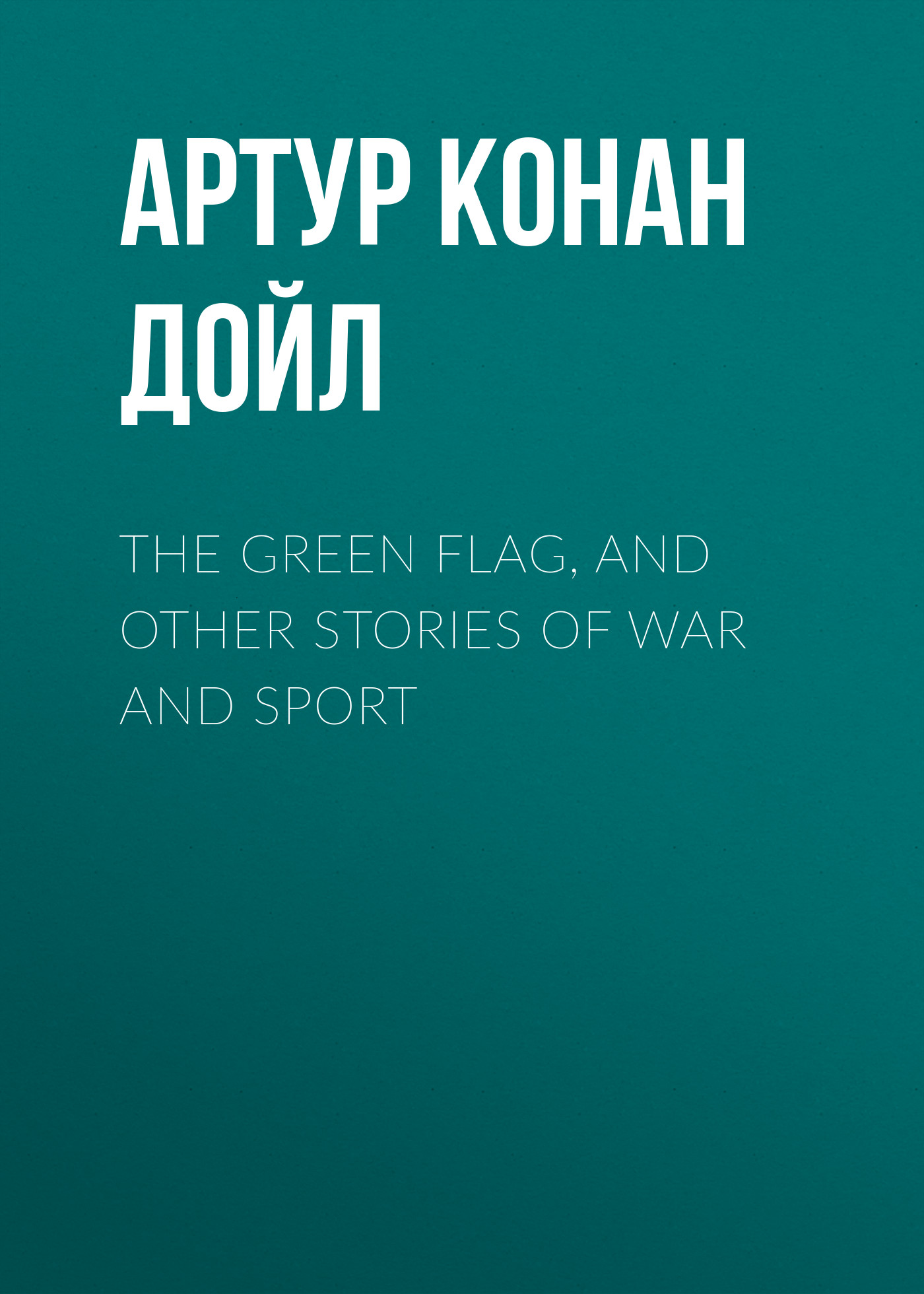 Артур Конан Дойл The Green Flag, and Other Stories of War and Sport майка классическая printio женщина
