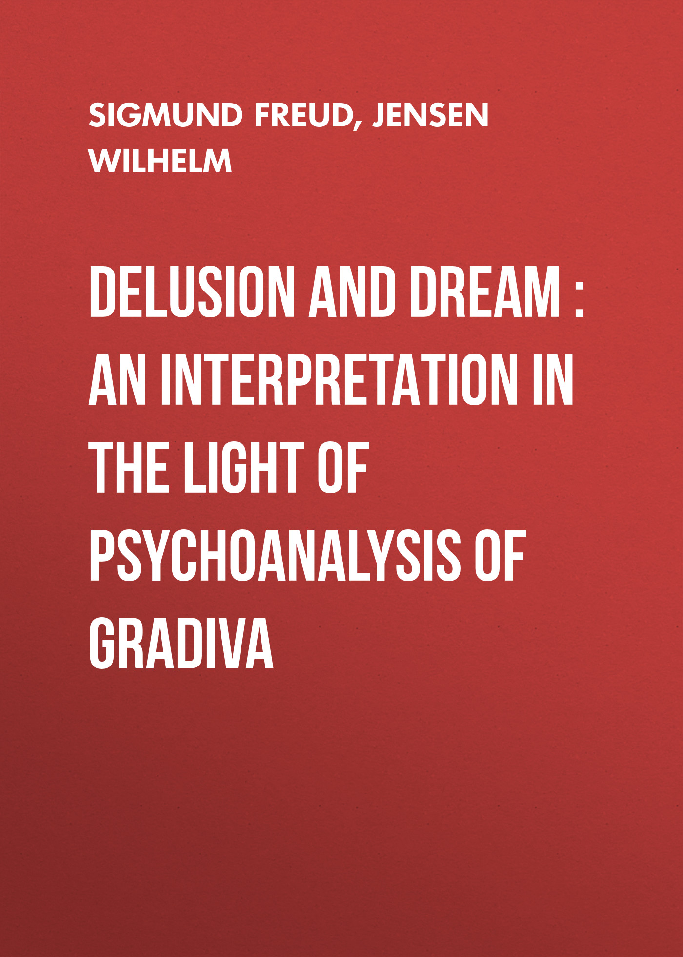 Зигмунд Фрейд Delusion and Dream : an Interpretation in the Light of Psychoanalysis of Gradiva the interpretation of dreams