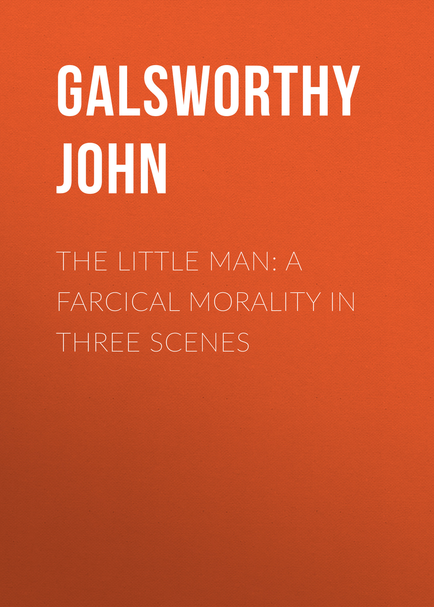 Galsworthy John The Little Man: A Farcical Morality in Three Scenes galsworthy john quotes and images from the works of john galsworthy