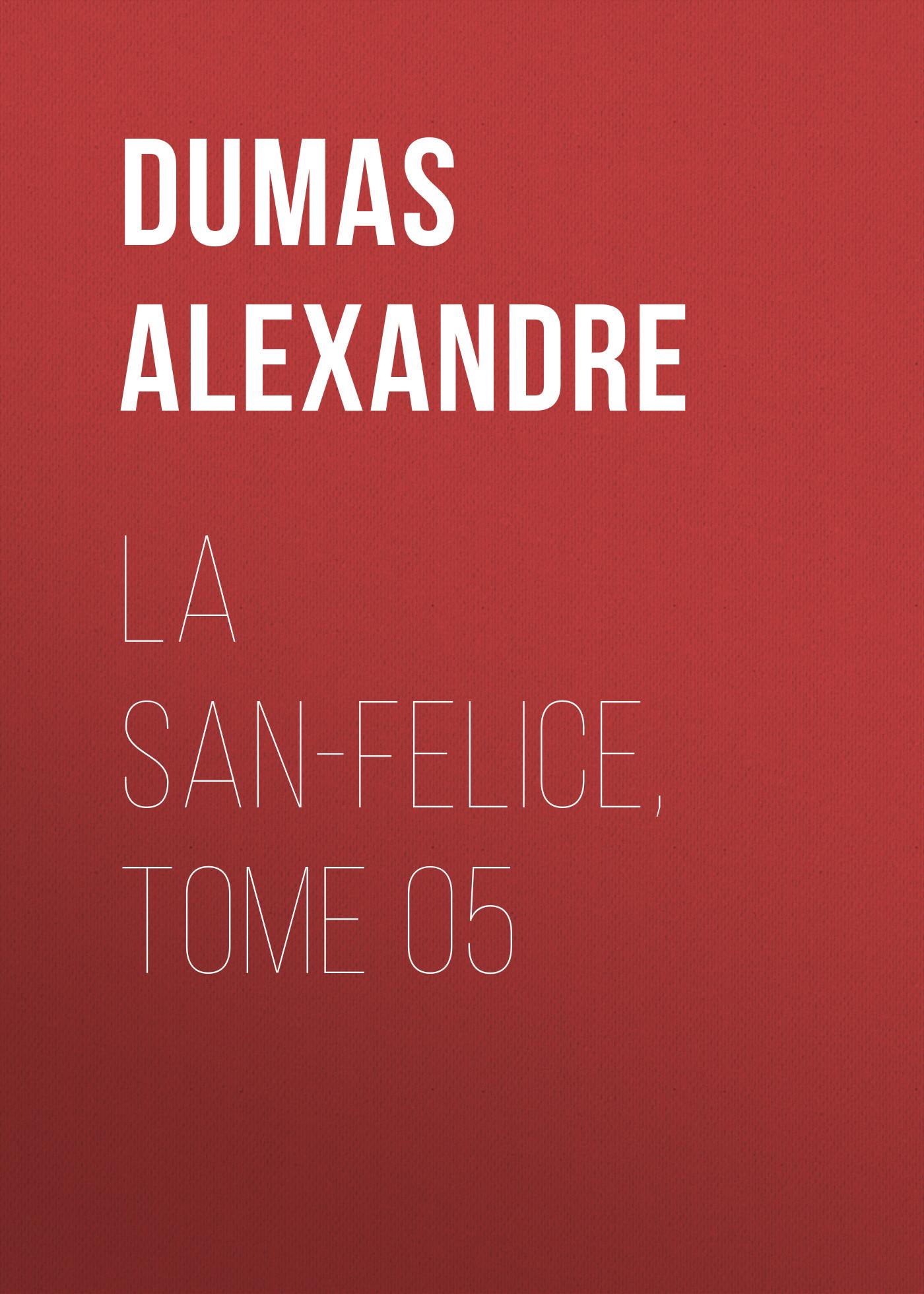 Александр Дюма La San-Felice, Tome 05 александр дюма les quarante cinq tome 1
