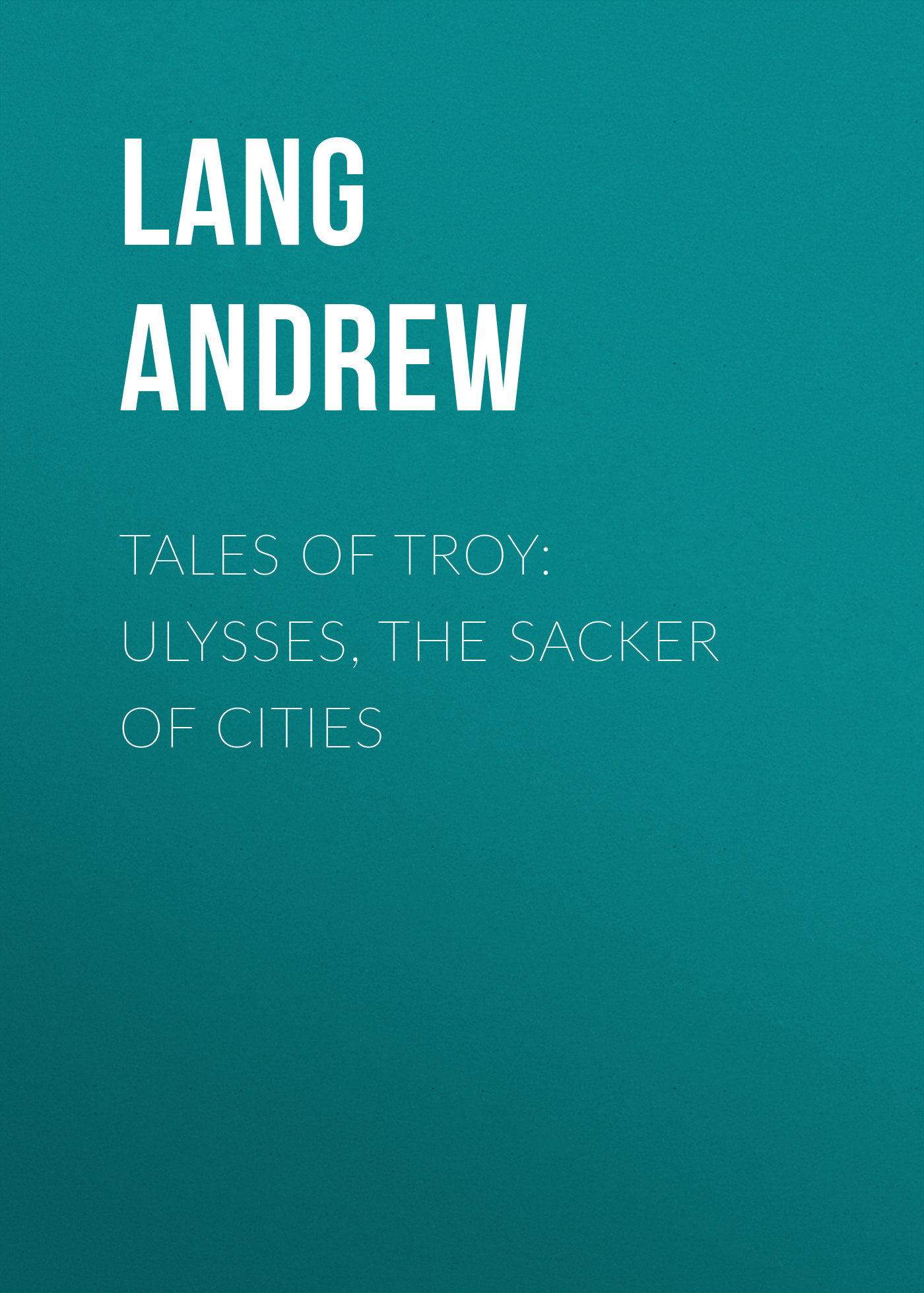 Lang Andrew Tales of Troy: Ulysses, the Sacker of Cities andrew lang tales of troy and greece